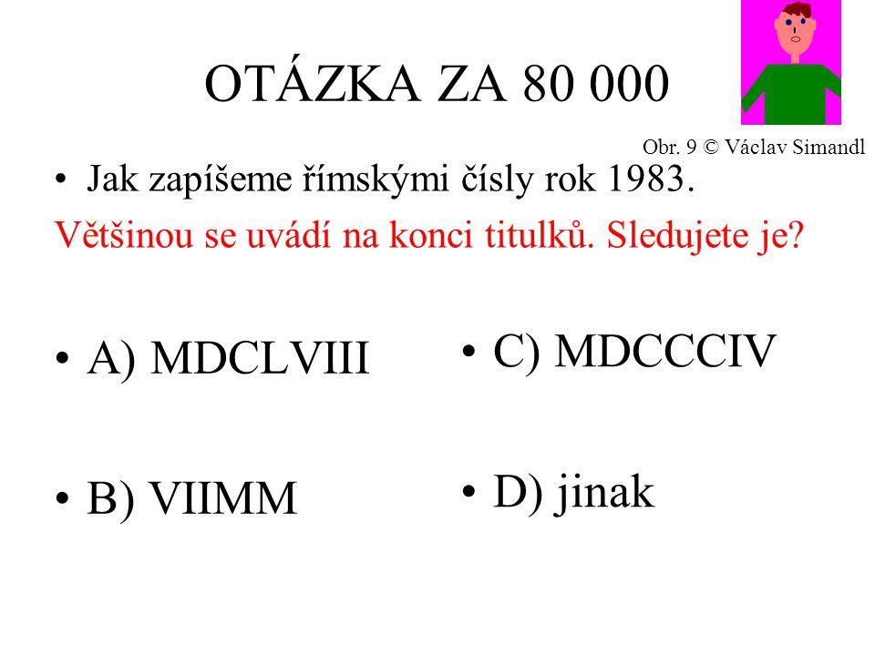 OTÁZKA ZA 80 000 A) MDCLVIII B) VIIMM C) MDCCCIV D) jinak Jak zapíšeme římskými čísly rok 1983.