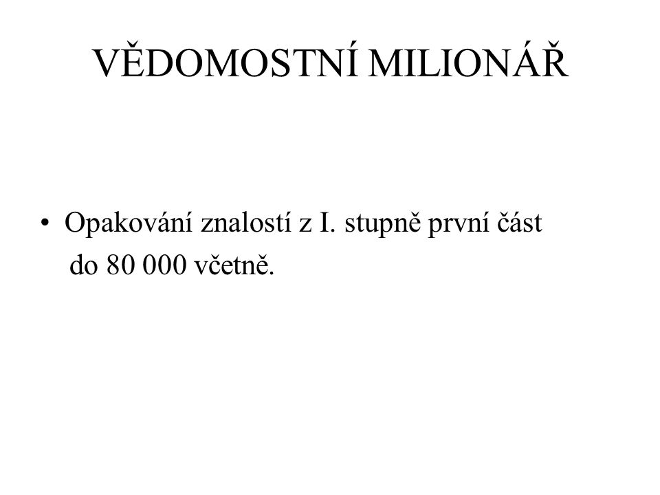 VĚDOMOSTNÍ MILIONÁŘ Opakování znalostí z I. stupně první část do 80 000 včetně.
