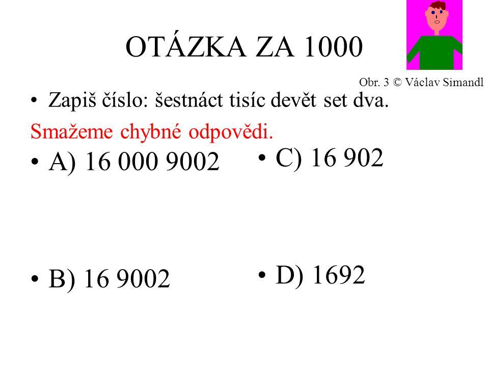OTÁZKA ZA 1000 A) 16 000 9002 B) 16 9002 C) 16 902 D) 1692 Zapiš číslo: šestnáct tisíc devět set dva.