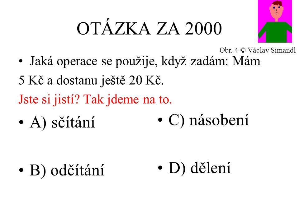 OTÁZKA ZA 2000 A) sčítání B) odčítání C) násobení D) dělení Jaká operace se použije, když zadám: Mám 5 Kč a dostanu ještě 20 Kč.