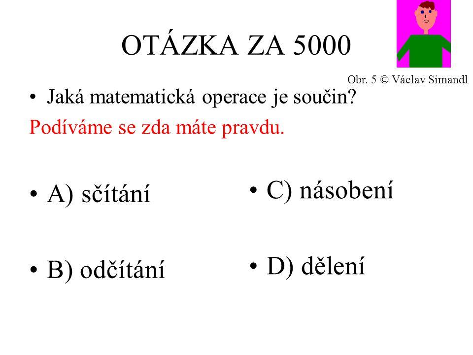 OTÁZKA ZA 5000 A) sčítání B) odčítání C) násobení D) dělení Jaká matematická operace je součin.