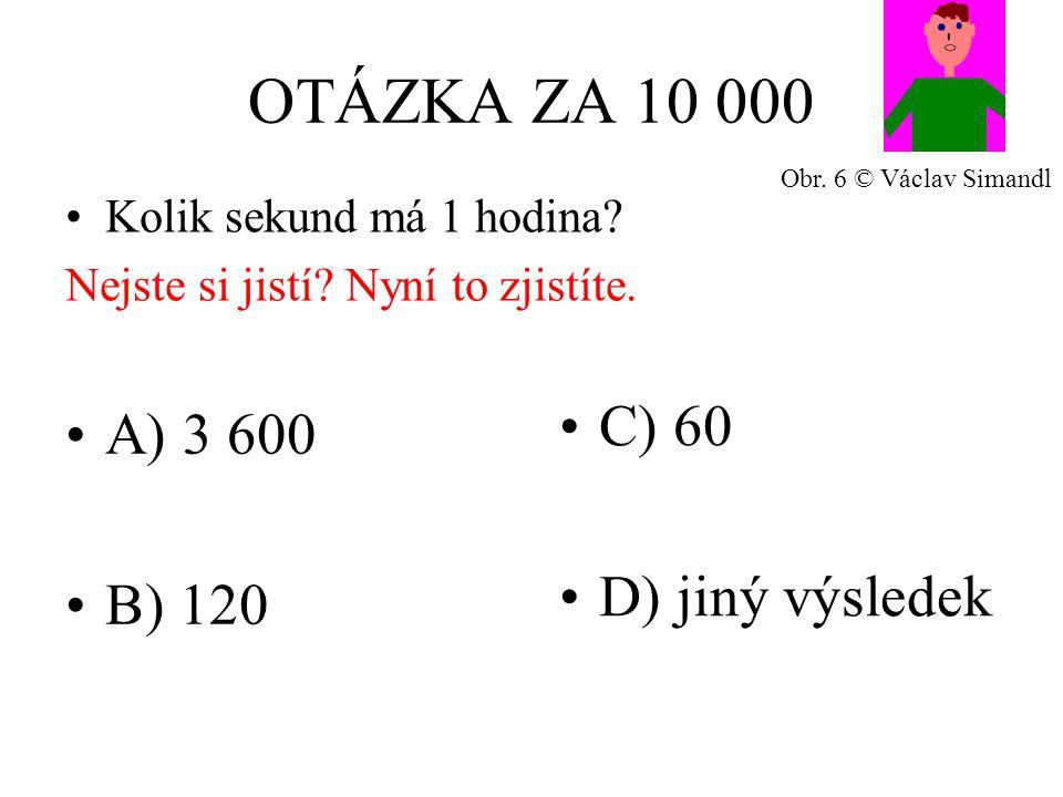 OTÁZKA ZA 10 000 A) 3 600 B) 120 C) 60 D) jiný výsledek Kolik sekund má 1 hodina.
