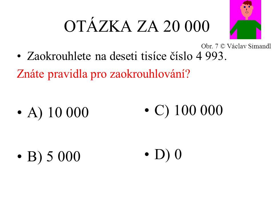 OTÁZKA ZA 20 000 A) 10 000 B) 5 000 C) 100 000 D) 0 Zaokrouhlete na deseti tisíce číslo 4 993.