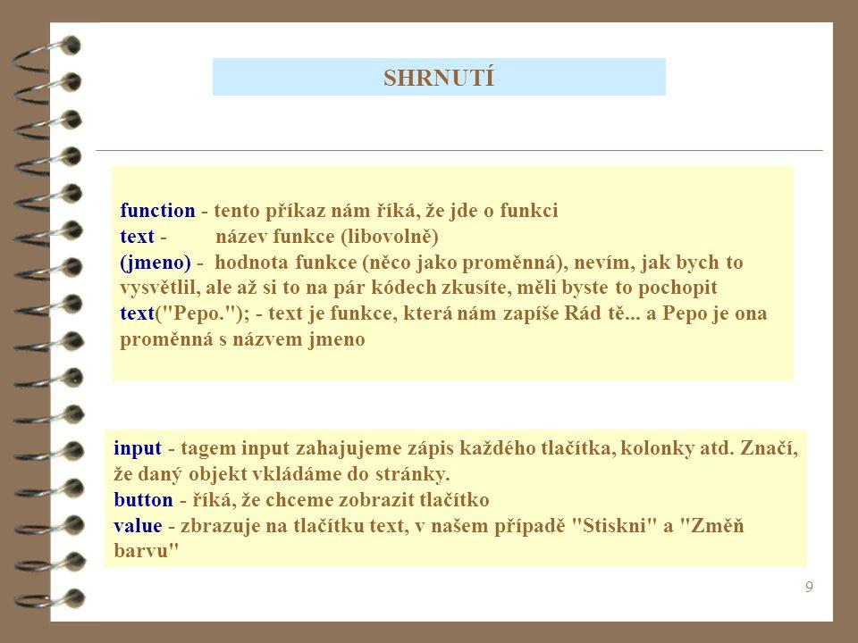 9 function - tento příkaz nám říká, že jde o funkci text - název funkce (libovolně) (jmeno) - hodnota funkce (něco jako proměnná), nevím, jak bych to vysvětlil, ale až si to na pár kódech zkusíte, měli byste to pochopit text( Pepo. ); - text je funkce, která nám zapíše Rád tě...