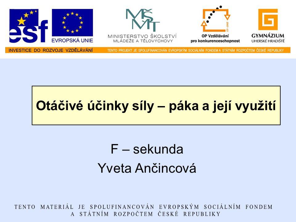 Otáčivé účinky síly – páka a její využití F – sekunda Yveta Ančincová