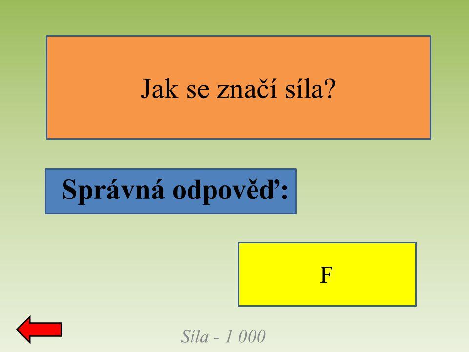 Síla - 1 000 Jak se značí síla Správná odpověď: F