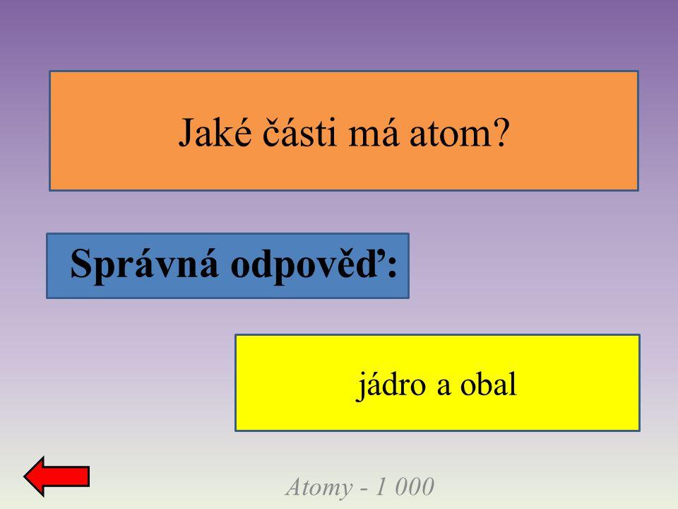 Atomy - 1 000 Jaké části má atom? Správná odpověď: jádro a obal