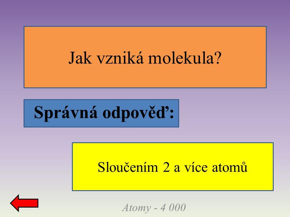 Správná odpověď: Jak vzniká molekula? Atomy - 4 000 Sloučením 2 a více atomů