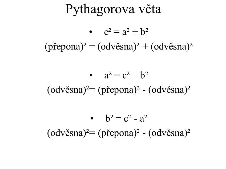 Pythagorova věta c² = a² + b² (přepona)² = (odvěsna)² + (odvěsna)² a² = c² – b² (odvěsna)²= (přepona)² - (odvěsna)² b² = c² - a² (odvěsna)²= (přepona)