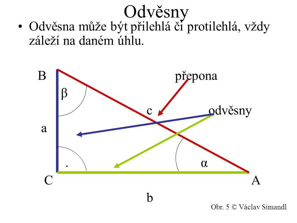 Odvěsny Odvěsna může být přilehlá či protilehlá, vždy záleží na daném úhlu. B přepona β c odvěsny a. α C A b Obr. 5 © Václav Simandl