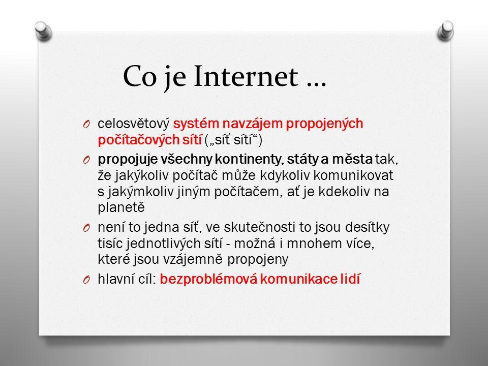 """Co je Internet … O celosvětový systém navzájem propojených počítačových sítí (""""síť sítí ) O propojuje všechny kontinenty, státy a města tak, že jakýkoliv počítač může kdykoliv komunikovat s jakýmkoliv jiným počítačem, ať je kdekoliv na planetě O není to jedna síť, ve skutečnosti to jsou desítky tisíc jednotlivých sítí - možná i mnohem více, které jsou vzájemně propojeny O hlavní cíl: bezproblémová komunikace lidí"""