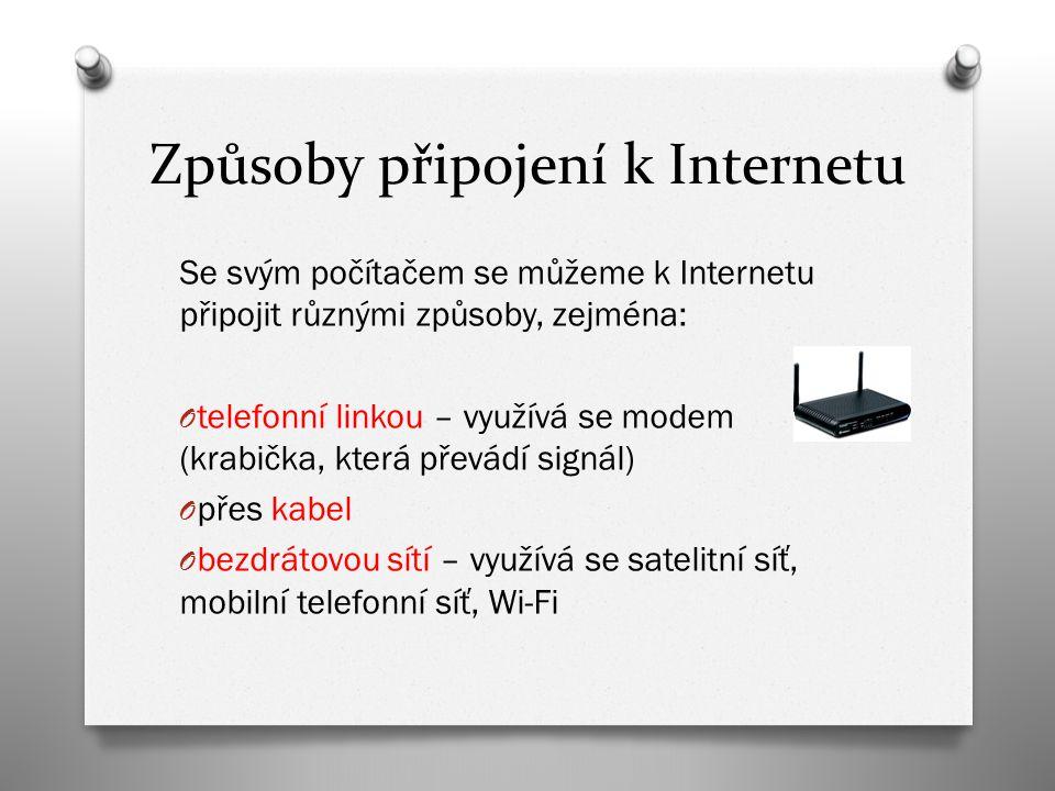 Způsoby připojení k Internetu Se svým počítačem se můžeme k Internetu připojit různými způsoby, zejména: O telefonní linkou – využívá se modem (krabička, která převádí signál) O přes kabel O bezdrátovou sítí – využívá se satelitní síť, mobilní telefonní síť, Wi-Fi