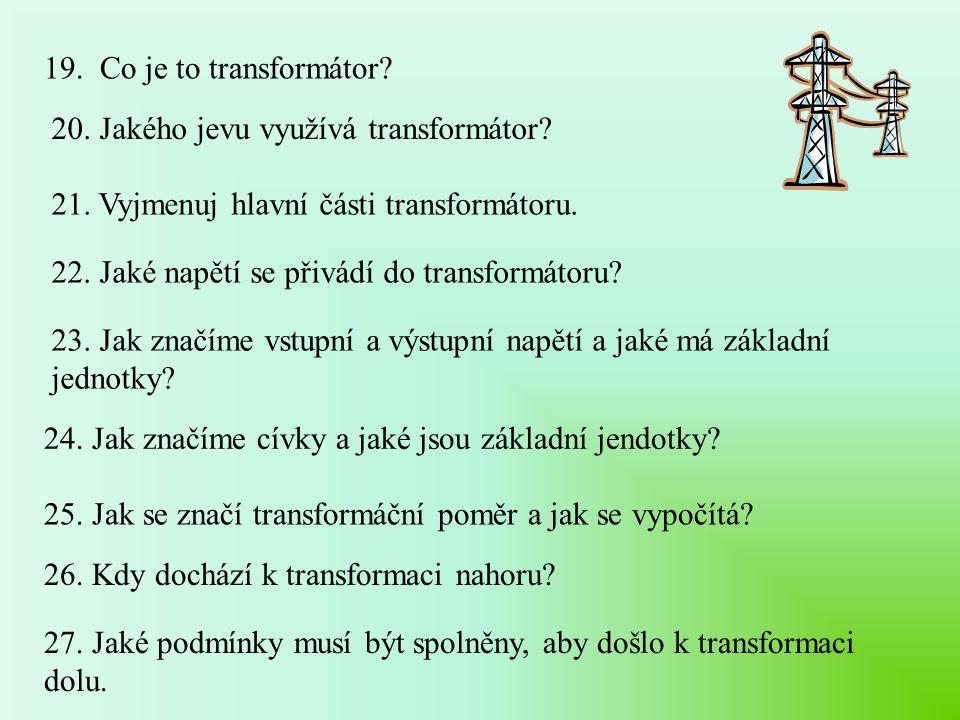 19. Co je to transformátor? 20. Jakého jevu využívá transformátor? 21. Vyjmenuj hlavní části transformátoru. 22. Jaké napětí se přivádí do transformát