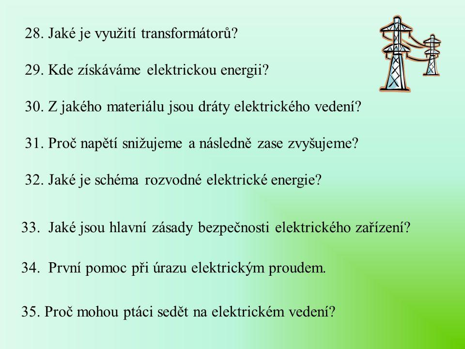 28. Jaké je využití transformátorů? 29. Kde získáváme elektrickou energii? 30. Z jakého materiálu jsou dráty elektrického vedení? 31. Proč napětí sniž