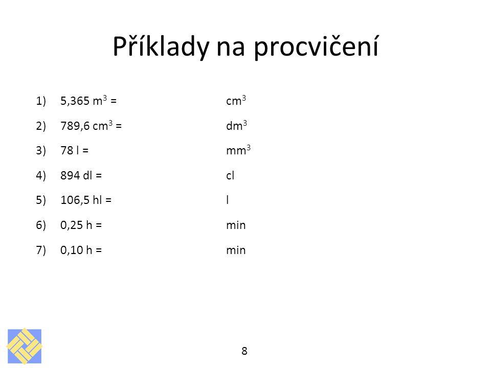 Příklady na procvičení 1)5,365 m 3 = cm 3 2)789,6 cm 3 = dm 3 3)78 l =mm 3 4)894 dl =cl 5)106,5 hl =l 6)0,25 h = min 7)0,10 h =min 8