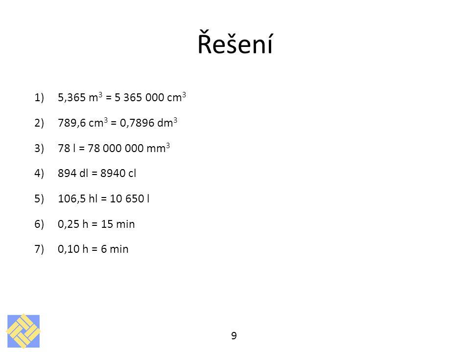 Řešení 1)5,365 m 3 = 5 365 000 cm 3 2)789,6 cm 3 = 0,7896 dm 3 3)78 l = 78 000 000 mm 3 4)894 dl = 8940 cl 5)106,5 hl = 10 650 l 6)0,25 h = 15 min 7)0
