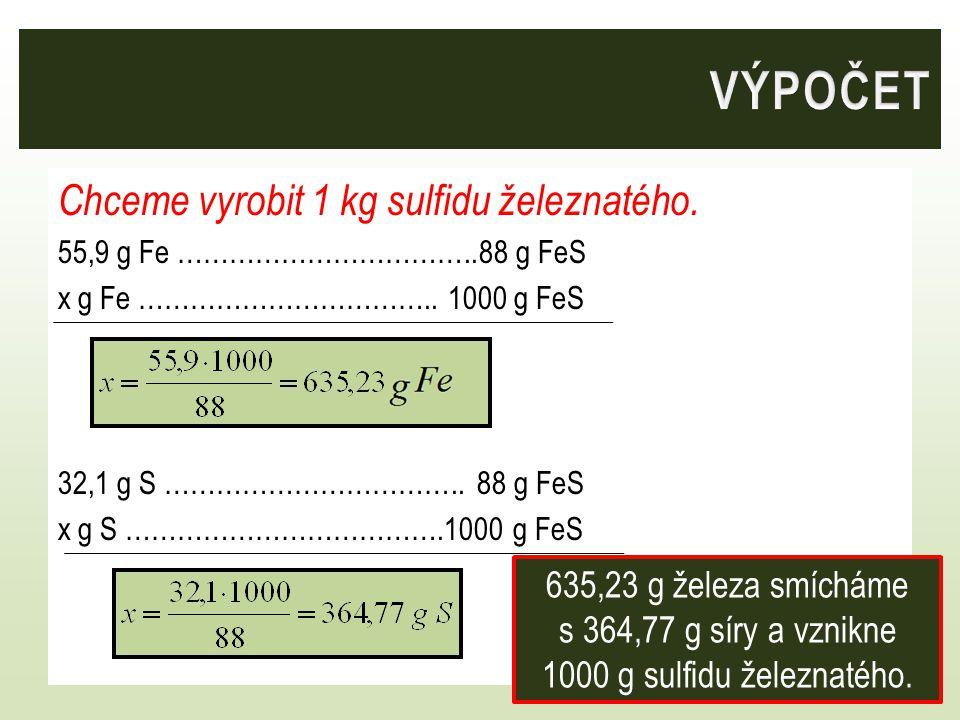 Chceme vyrobit 1 kg sulfidu železnatého. 55,9 g Fe ……………………………..88 g FeS x g Fe …………………………….. 1000 g FeS 32,1 g S ……………………………..88 g FeS x g S ……………………