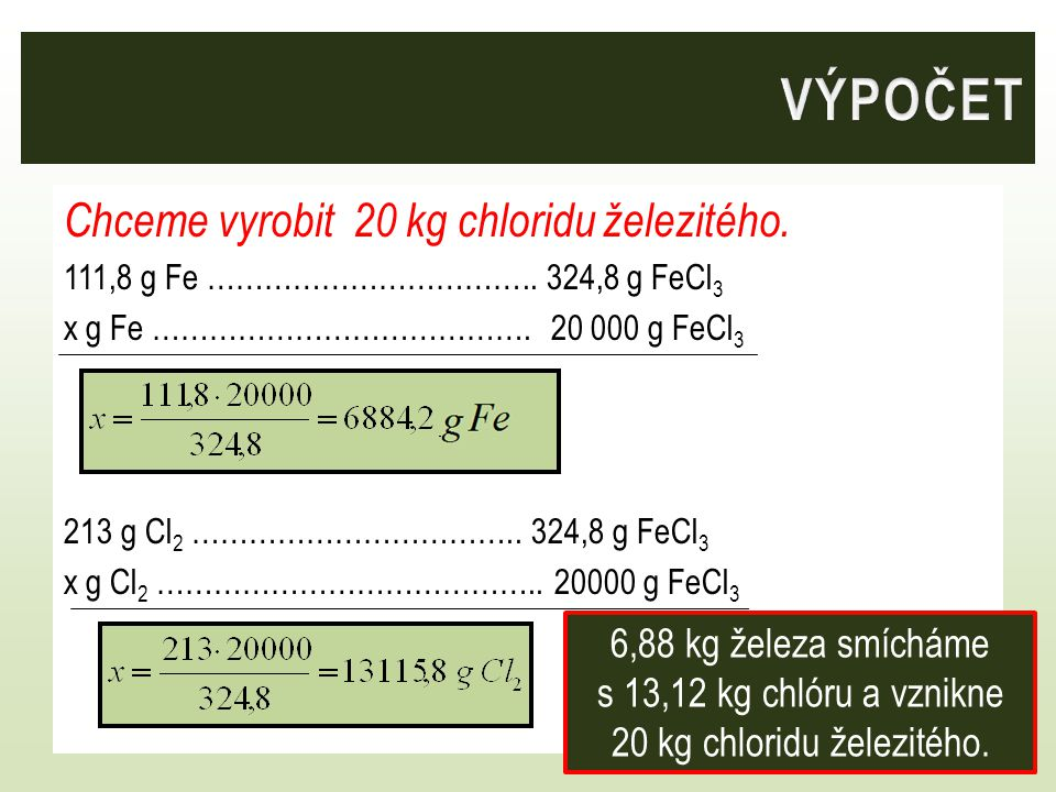 Chceme vyrobit 20 kg chloridu železitého. 111,8 g Fe …………………………….. 324,8 g FeCl 3 x g Fe …………………………………. 20 000 g FeCl 3 213 g Cl 2 …………………………….. 324,8