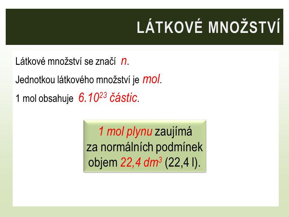 Látkové množství se značí n. Jednotkou látkového množství je mol. 1 mol obsahuje 6.10 23 částic. 1 mol plynu zaujímá za normálních podmínek objem 22,4