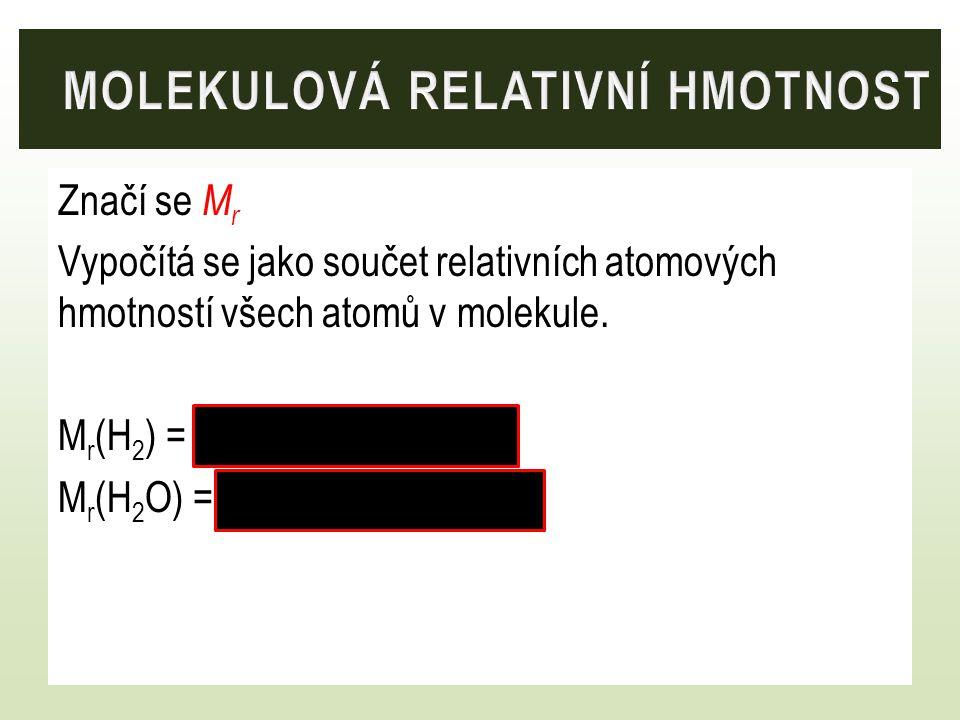 Značí se M r Vypočítá se jako součet relativních atomových hmotností všech atomů v molekule. M r (H 2 ) = 2. 1,0 = 2 M r (H 2 O) = 2. 1,0 + 16,0 = 18