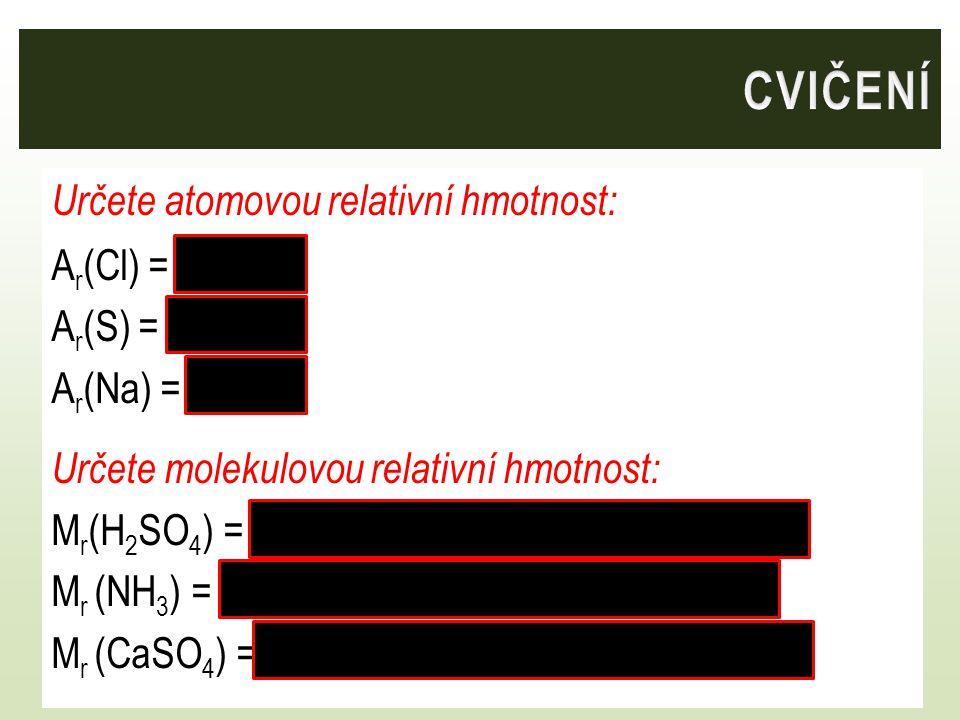 Určete atomovou relativní hmotnost: A r (Cl) = 35,5 A r (S) = 32,1 A r (Na) = 23,0 Určete molekulovou relativní hmotnost: M r (H 2 SO 4 ) = 2. 1 + 32,