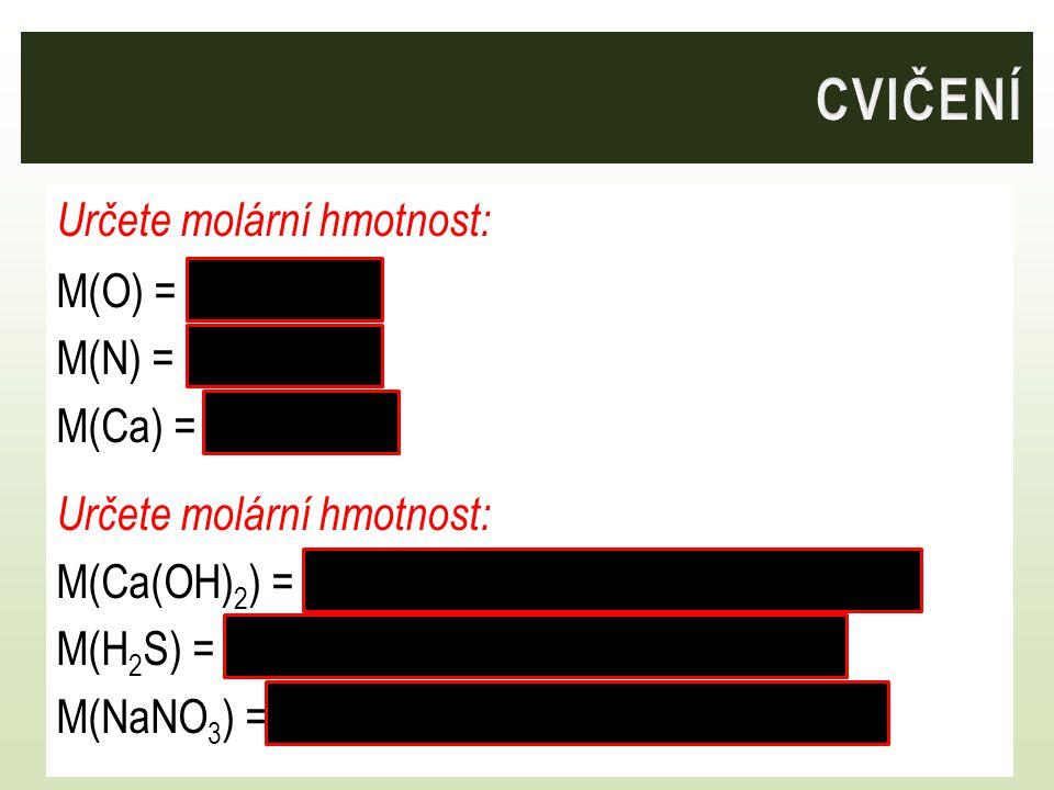 Určete molární hmotnost: M(O) = 16 g/mol M(N) = 14 g/mol M(Ca) = 40,1 g/mol Určete molární hmotnost: M(Ca(OH) 2 ) = 40,1 + 2.