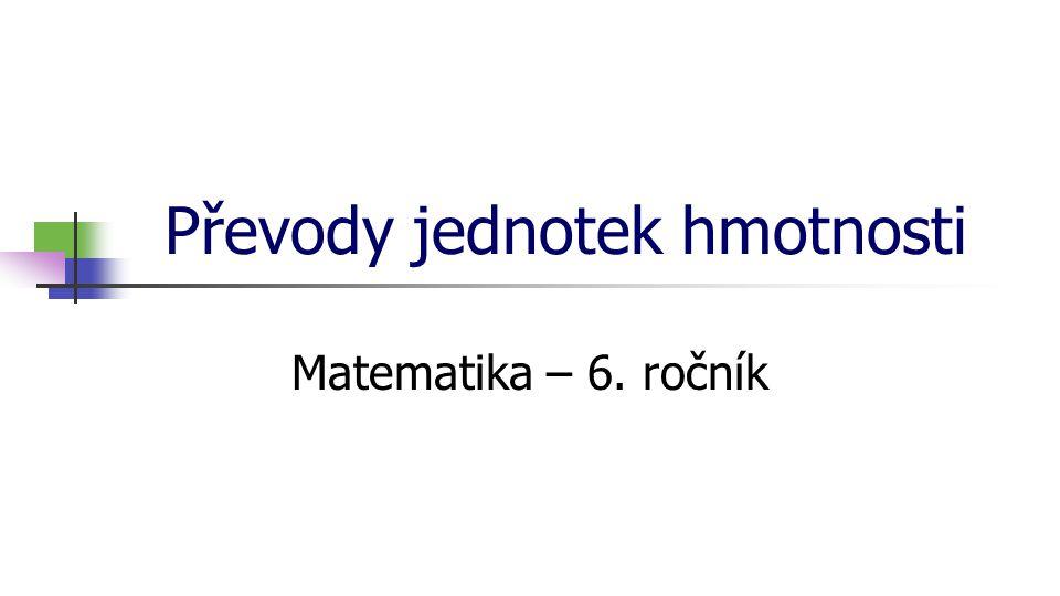 Převody jednotek hmotnosti Matematika – 6. ročník