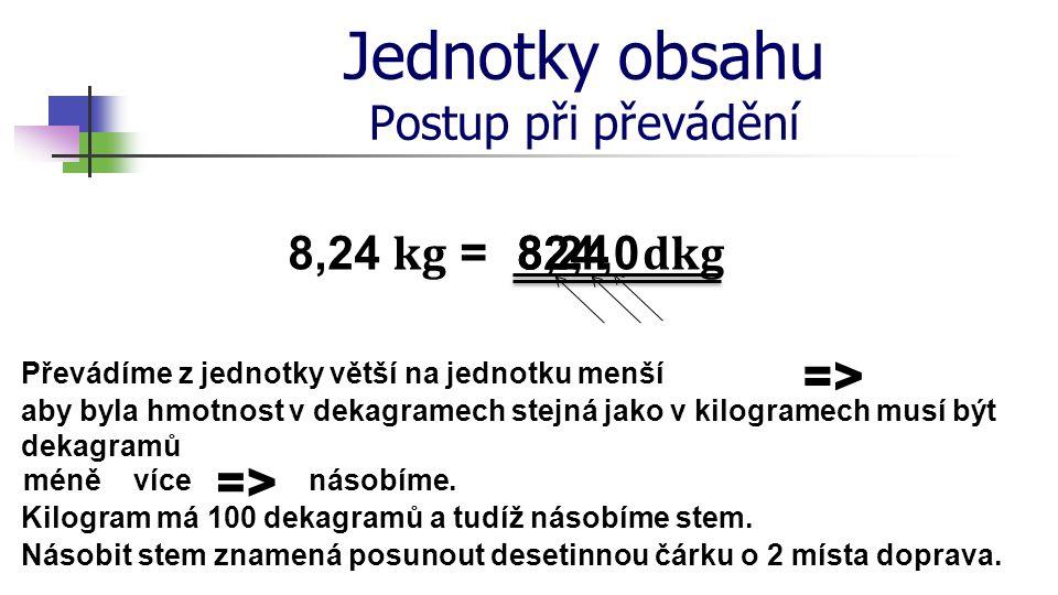 Jednotky obsahu Postup při převádění Převádíme z jednotky větší na jednotku menší aby byla hmotnost v dekagramech stejná jako v kilogramech musí být d