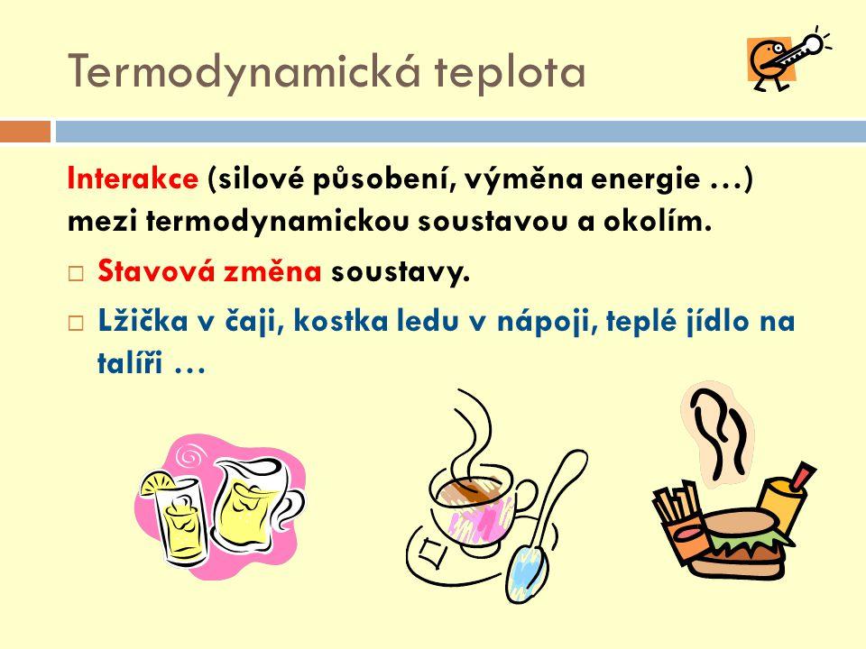 Termodynamická teplota Interakce (silové působení, výměna energie …) mezi termodynamickou soustavou a okolím.