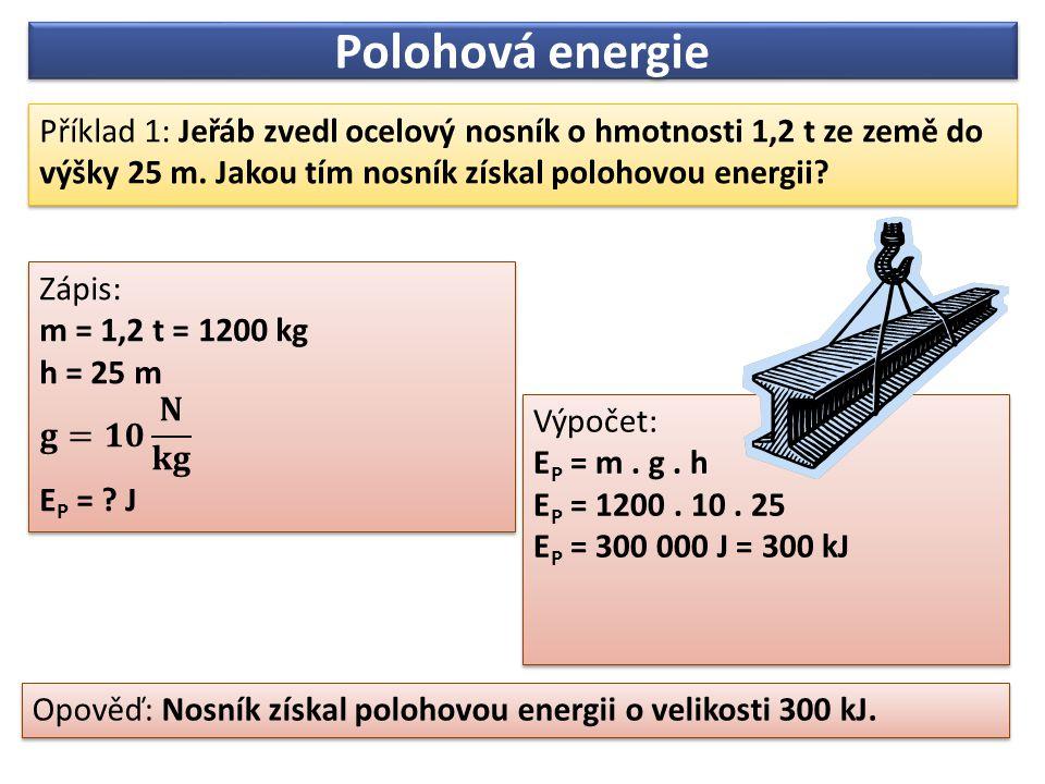 Příklad 1: Jeřáb zvedl ocelový nosník o hmotnosti 1,2 t ze země do výšky 25 m. Jakou tím nosník získal polohovou energii? Opověď: Nosník získal poloho