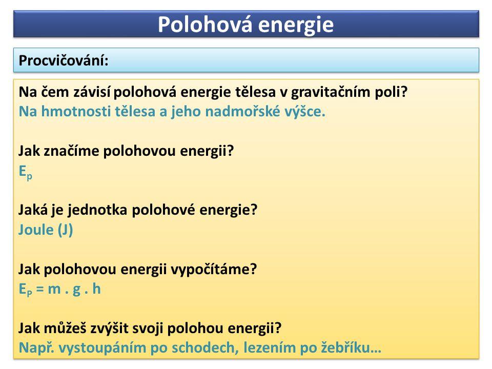 Na čem závisí polohová energie tělesa v gravitačním poli? Na hmotnosti tělesa a jeho nadmořské výšce. Jak značíme polohovou energii? E p Jaká je jedno