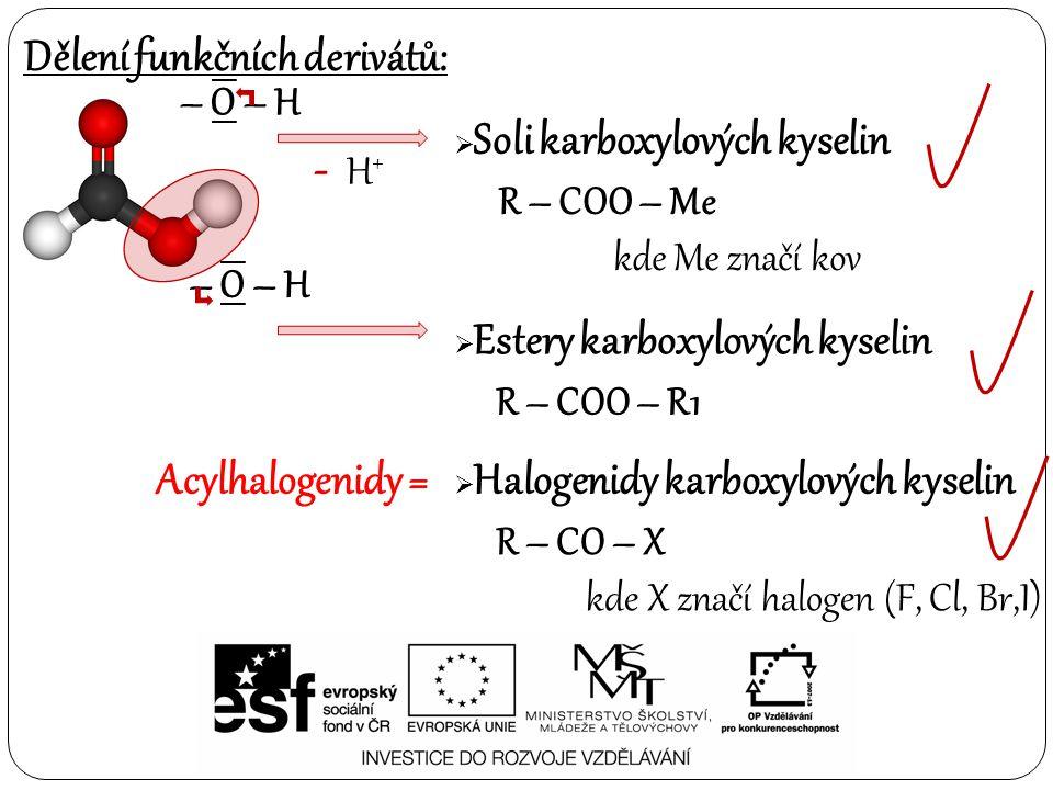 Dělení funkčních derivátů: – O – H  Soli karboxylových kyselin  Estery karboxylových kyselin - H + R – COO – Me kde Me značí kov – O – H R – COO – R1  Halogenidy karboxylových kyselin R – CO – X kde X značí halogen (F, Cl, Br,I) Acylhalogenidy =