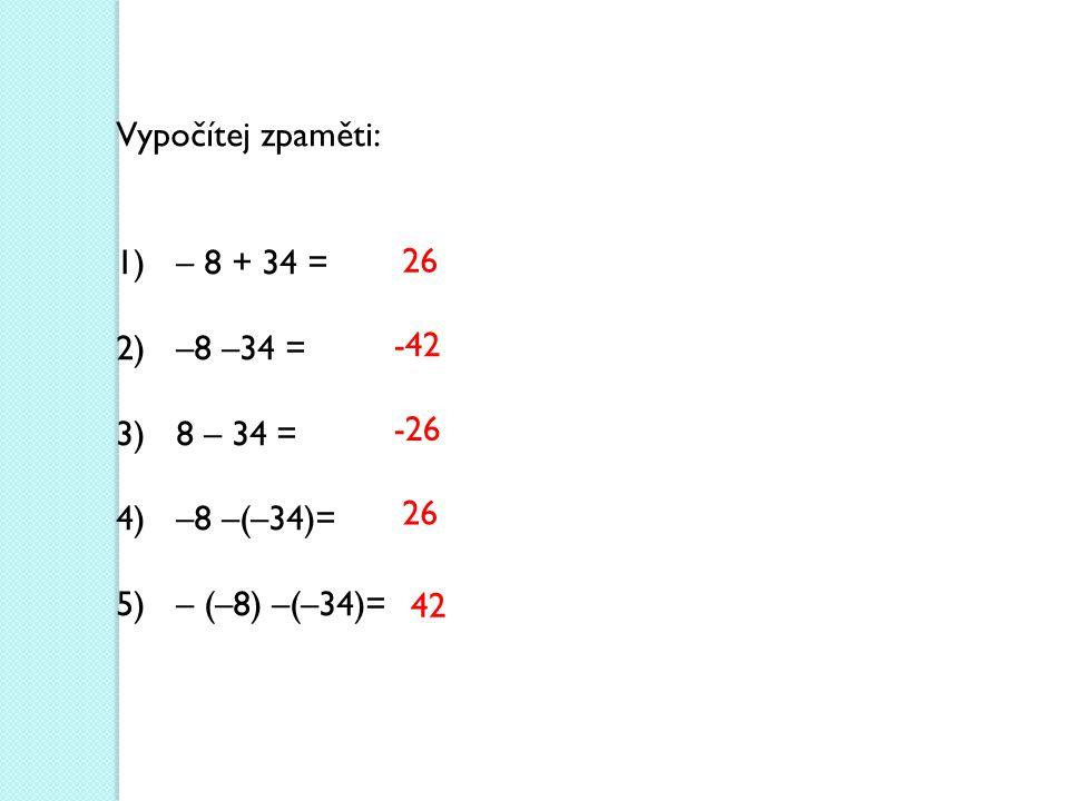 Vypočítej zpaměti: 1)– 8 + 34 = 2)–8 –34 = 3)8 – 34 = 4)–8 –(–34)= 5)– (–8) –(–34)= 26 -42 -26 26 42