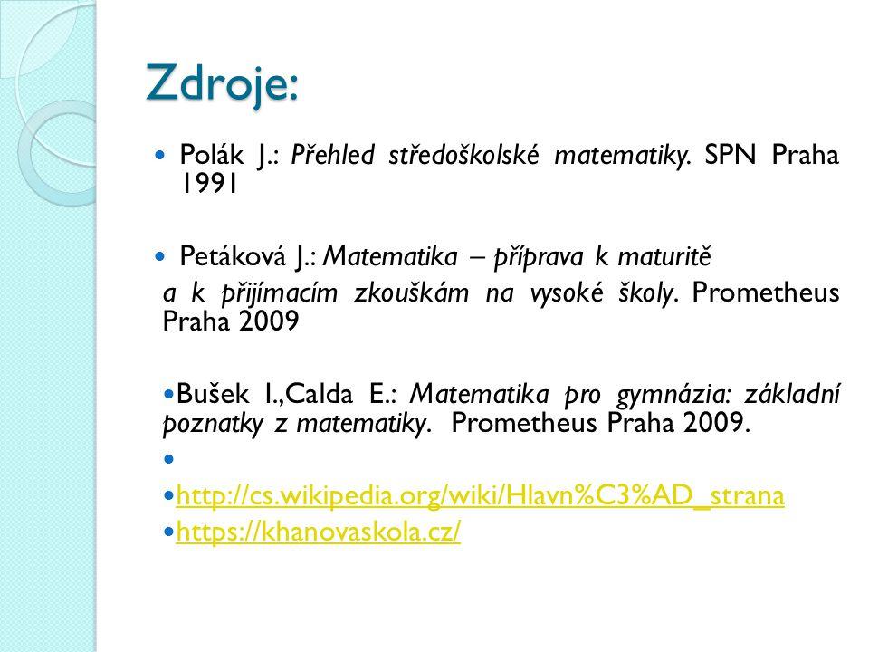 Zdroje: Polák J.: Přehled středoškolské matematiky. SPN Praha 1991 Petáková J.: Matematika – příprava k maturitě a k přijímacím zkouškám na vysoké ško