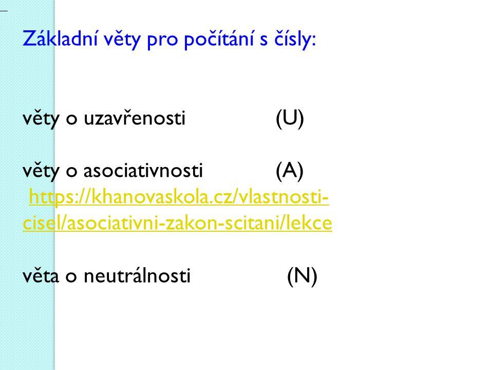 Základní věty pro počítání s čísly: věty o uzavřenosti (U) věty o asociativnosti (A) https://khanovaskola.cz/vlastnosti- cisel/asociativni-zakon-scitani/lekcehttps://khanovaskola.cz/vlastnosti- cisel/asociativni-zakon-scitani/lekce věta o neutrálnosti (N)