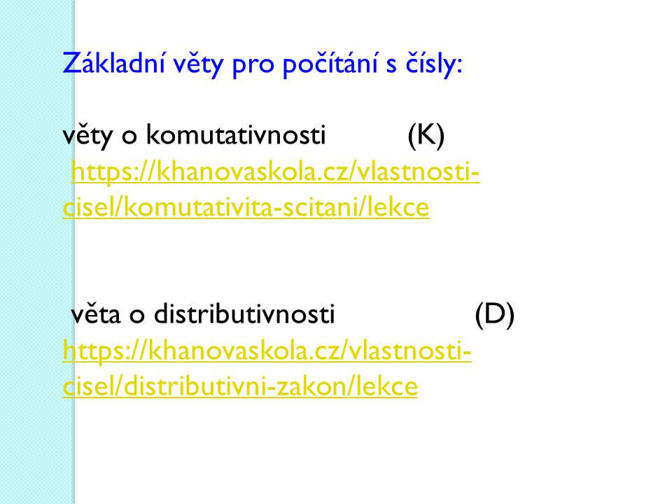Základní věty pro počítání s čísly: věty o komutativnosti (K) https://khanovaskola.cz/vlastnosti- cisel/komutativita-scitani/lekcehttps://khanovaskola.cz/vlastnosti- cisel/komutativita-scitani/lekce věta o distributivnosti (D) https://khanovaskola.cz/vlastnosti- cisel/distributivni-zakon/lekce