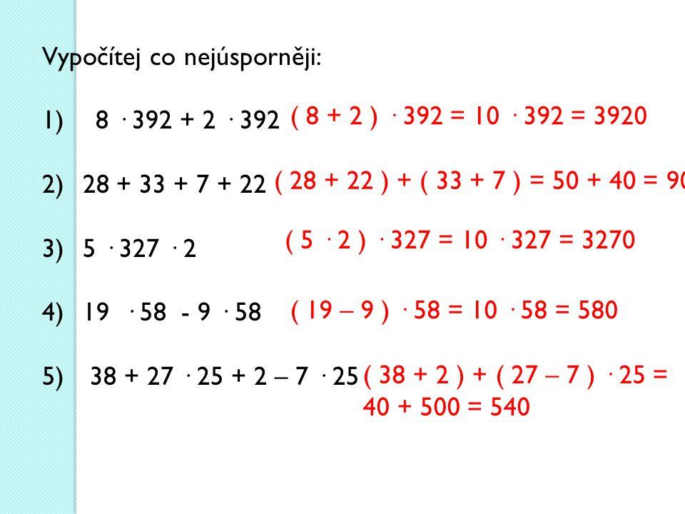 Vypočítej co nejúsporněji: 1) 8 · 392 + 2 · 392 2) 28 + 33 + 7 + 22 3) 5 · 327 · 2 4) 19 · 58 - 9 · 58 5) 38 + 27 · 25 + 2 – 7 · 25 ( 8 + 2 ) · 392 = 10 · 392 = 3920 ( 28 + 22 ) + ( 33 + 7 ) = 50 + 40 = 90 ( 5 · 2 ) · 327 = 10 · 327 = 3270 ( 19 – 9 ) · 58 = 10 · 58 = 580 ( 38 + 2 ) + ( 27 – 7 ) · 25 = 40 + 500 = 540