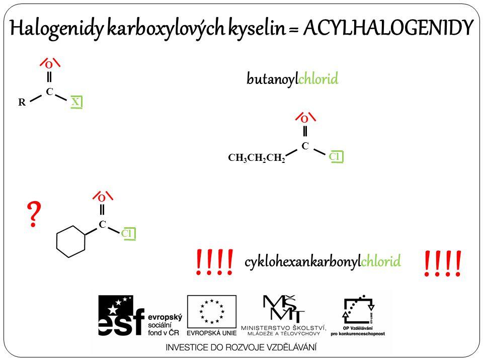 Halogenidy karboxylových kyselin = ACYLHALOGENIDY O R C X ? !!!! O C Cl cyklohexankarbonylchlorid O CH 3 CH 2 CH 2 C Cl butanoylchlorid