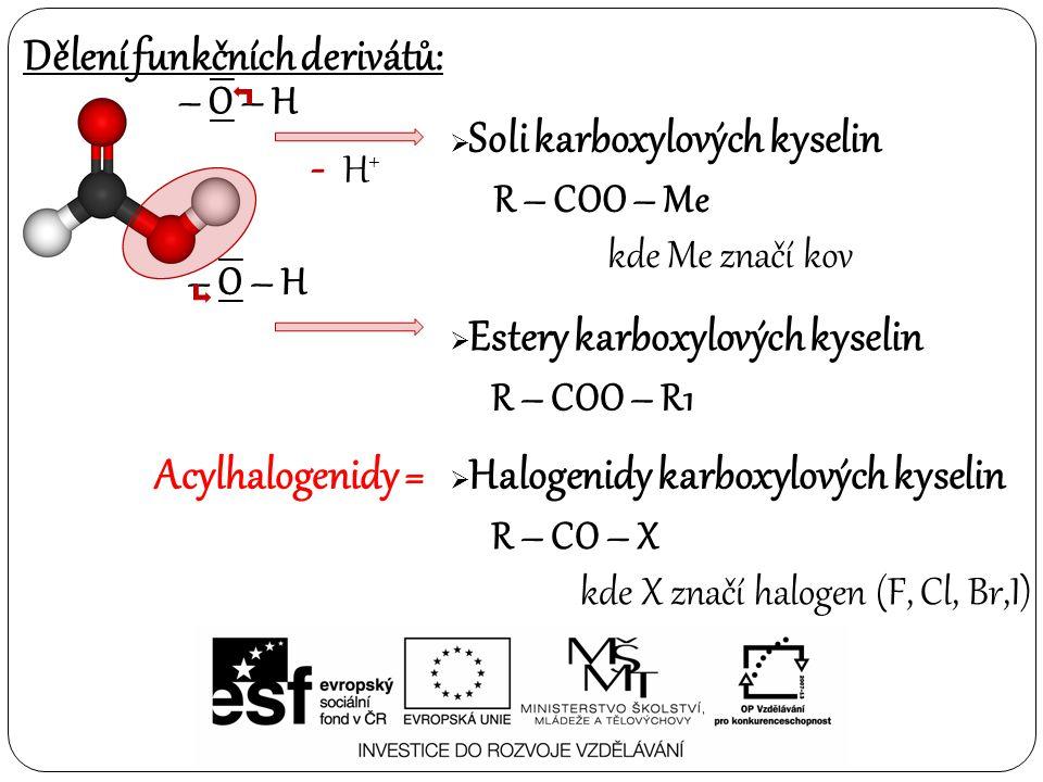 Dělení funkčních derivátů: – O – H  Soli karboxylových kyselin  Estery karboxylových kyselin - H + R – COO – Me kde Me značí kov – O – H R – COO – R