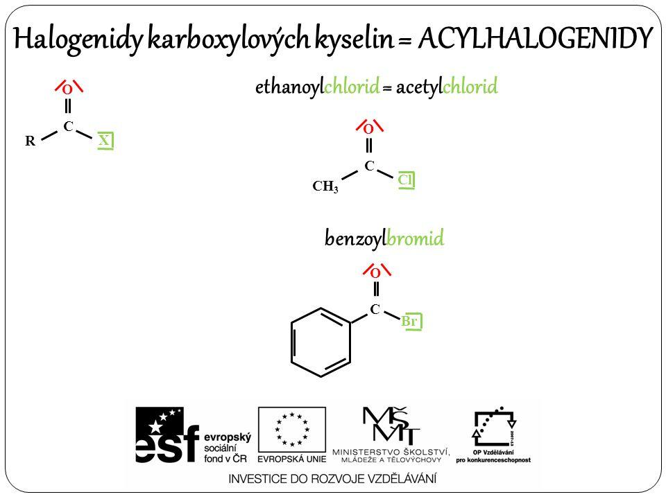 Halogenidy karboxylových kyselin = ACYLHALOGENIDY O R C X ethanoylchlorid = acetylchlorid O CH 3 C Cl benzoylbromid C O Br