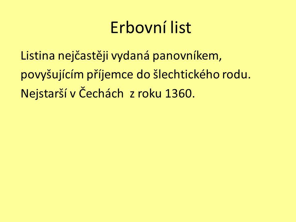 Erbovní list Listina nejčastěji vydaná panovníkem, povyšujícím příjemce do šlechtického rodu. Nejstarší v Čechách z roku 1360.