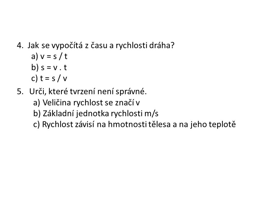 4. Jak se vypočítá z času a rychlosti dráha. a) v = s / t b) s = v.