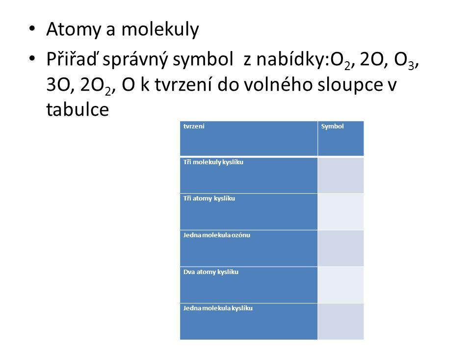 Atomy a molekuly Přiřaď správný symbol z nabídky:O 2, 2O, O 3, 3O, 2O 2, O k tvrzení do volného sloupce v tabulce tvrzeníSymbol Tři molekuly kyslíku T