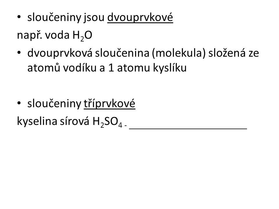 sloučeniny jsou dvouprvkové např. voda H 2 O dvouprvková sloučenina (molekula) složená ze atomů vodíku a 1 atomu kyslíku sloučeniny tříprvkové kyselin