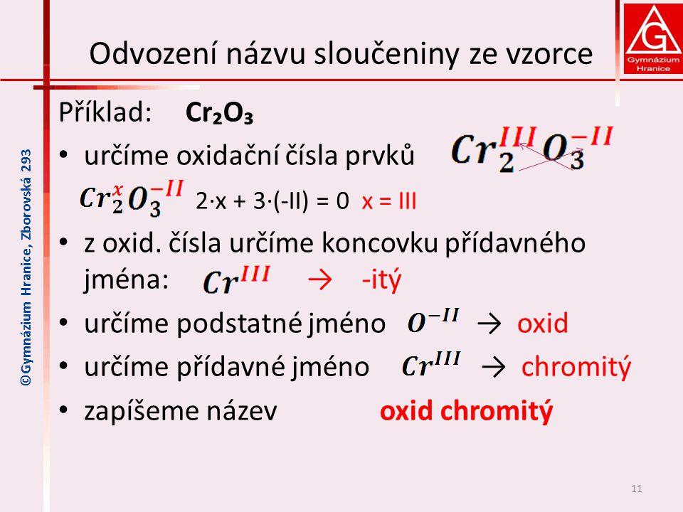 Odvození názvu sloučeniny ze vzorce Příklad: Cr₂O₃ určíme oxidační čísla prvků 2∙x + 3∙(-II) = 0 x = III z oxid. čísla určíme koncovku přídavného jmén