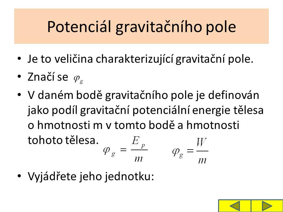 Potenciál gravitačního pole Je to veličina charakterizující gravitační pole. Značí se V daném bodě gravitačního pole je definován jako podíl gravitačn
