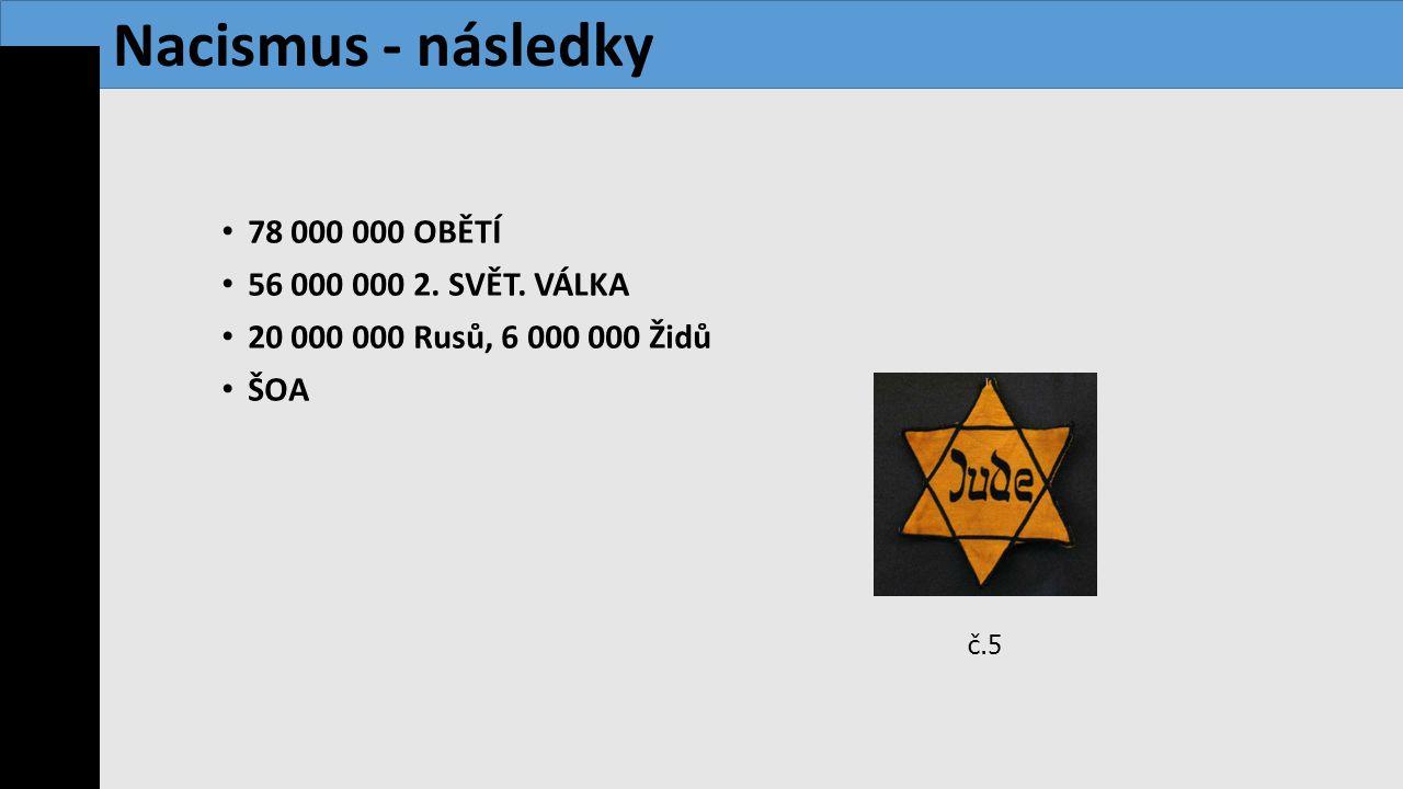 78 000 000 OBĚTÍ 56 000 000 2. SVĚT. VÁLKA 20 000 000 Rusů, 6 000 000 Židů ŠOA Nacismus - následky č.5
