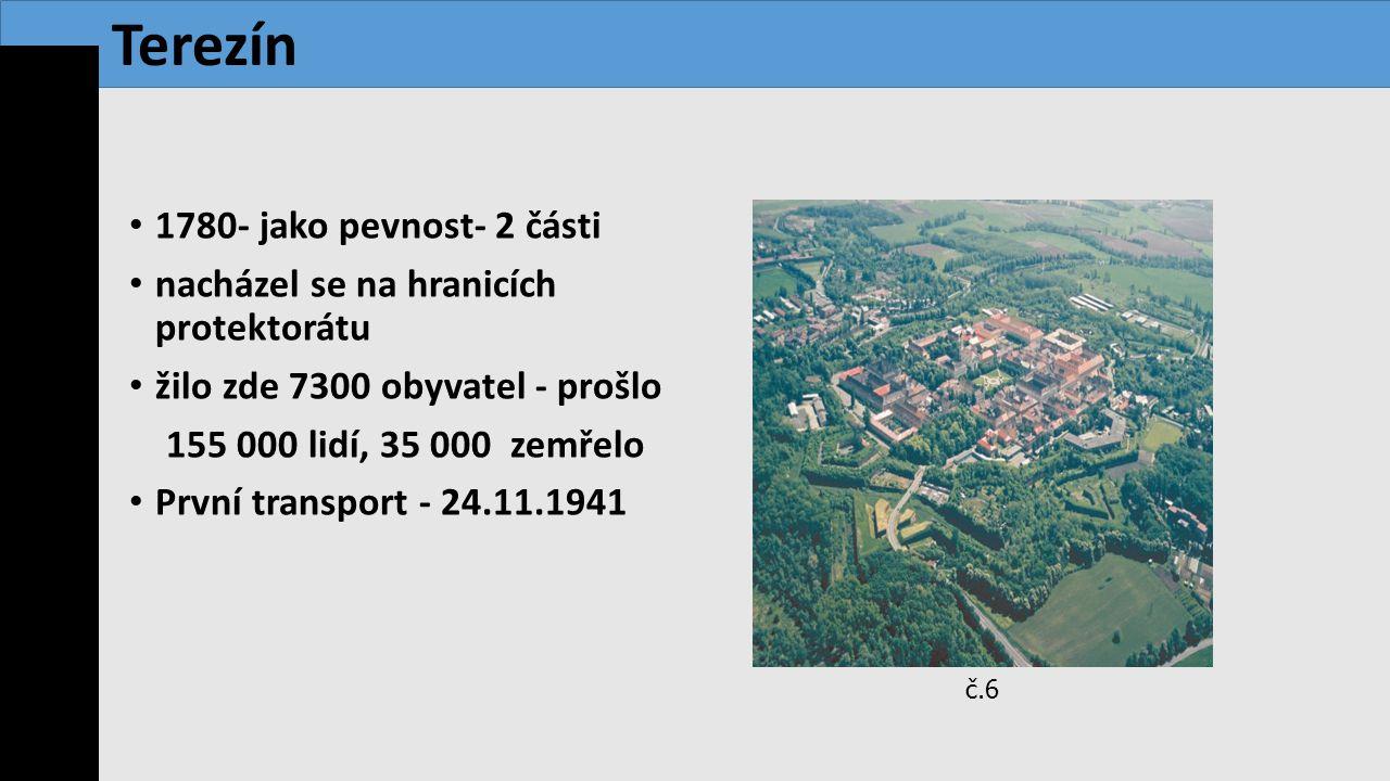 1780- jako pevnost- 2 části nacházel se na hranicích protektorátu žilo zde 7300 obyvatel - prošlo 155 000 lidí, 35 000 zemřelo První transport - 24.11