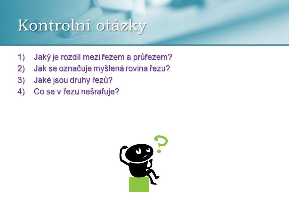 1)Jaký je rozdíl mezi řezem a průřezem? 2)Jak se označuje myšlená rovina řezu? 3)Jaké jsou druhy řezů? 4)Co se v řezu nešrafuje? Kontrolní otázky