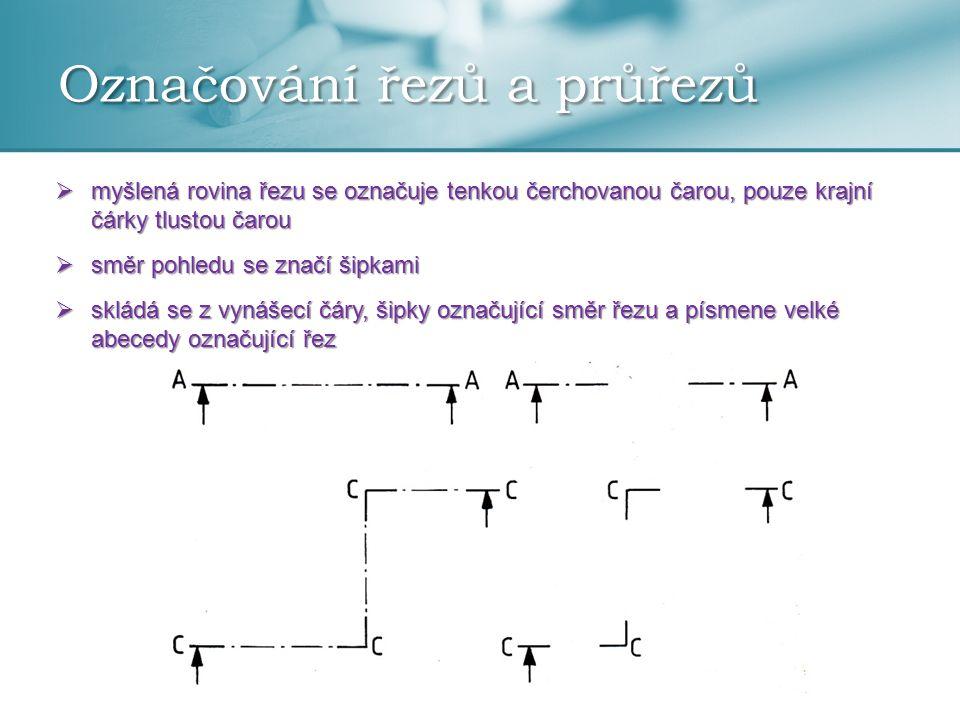 Označování řezů a průřezů  myšlená rovina řezu se označuje tenkou čerchovanou čarou, pouze krajní čárky tlustou čarou  směr pohledu se značí šipkami